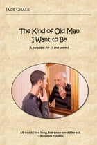 The Kind of Old Man I Want to Be: A paradigm for 65 and beyond by Jack Chalk