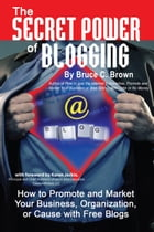 The Secret Power of Blogging: How to Promote and Market Your Business, Organization, or Cause With Free Blogs by Bruce Brown