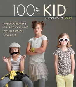 Book 100% Kid: A Professional Photographer's Guide to Capturing Kids in a Whole New Light by Allison Tyler Jones