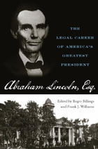 Abraham Lincoln, Esq.: The Legal Career of America's Greatest President by Roger Billings