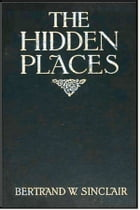 The Hidden Places by Bertrand W. Sinclair