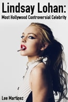Lindsay Lohan: Most Hollywood Controversial Celebrity by Lee Martinez
