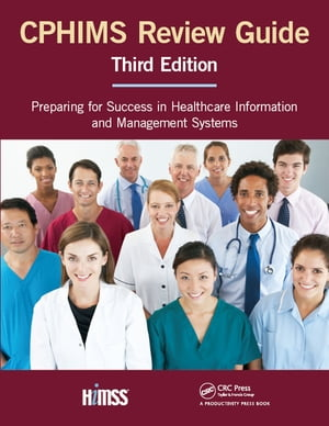 CPHIMS Review Guide,  Third Edition Preparing for Success in Healthcare Information and Management Systems