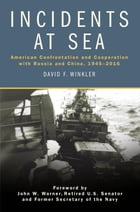 Incidents at Sea: American Confrontation and Cooperation with Russia and China, 1945-2016 by Winkler