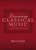 Discovering Classical Music: Bruckner: His Life, The Person, His Music by Ian Christians
