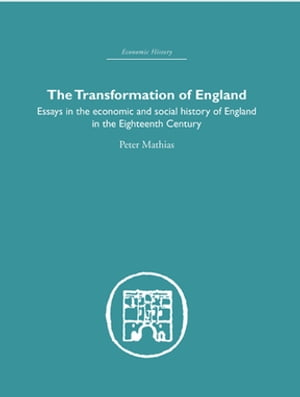 The Transformation of England Essays in the Economics and Social History of England in the Eighteenth Century