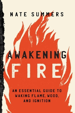 Awakening Fire: An Essential Guide to Waking Flame, Wood, and Ignition