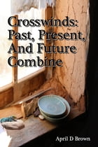 Crosswinds: Past, Present, and Future Combine by April D Brown