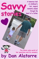 Savvy Stories: a funny look at childhood's lost magical moments, viewed through the heart of a father by Dan Alatorre