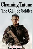 Channing Tatum: The G.I. Joe Soldier by Angelo Spencer
