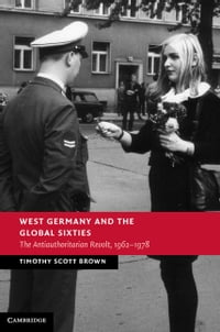 West Germany and the Global Sixties: The Anti-Authoritarian Revolt, 1962–1978