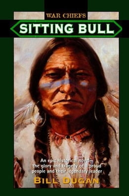 Book Sitting Bull: An Epic Historical novel- the Glory and Tragedy of a Proud People and their Legendary… by Bill Dugan