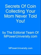 Secrets Of Coin Collecting Your Mom Never Told You! by Editorial Team Of MPowerUniversity.com