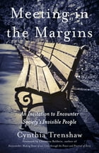 Meeting in the Margins: An Invitation to Encounter Society's Invisible People by Cynthia Trenshaw