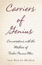 Carriers of Genius: Conversations with the Mothers of Twelve Famous Men by Jan Helen McGee