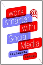 Work Smarter with Social Media: A Guide to Managing Evernote, Twitter, LinkedIn, and Your Email by Alexandra Samuel