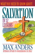 What You Need to Know About Salvation in 12 Lessons: The What You Need to Know Study Guide Series by Max Anders