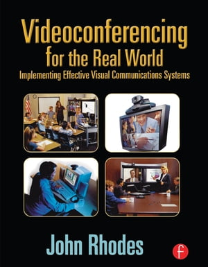 Videoconferencing for the Real World Implementing Effective Visual Communications Systems