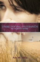 Unbelieving Husbands: The Neglected Harvest by Ann M. Velia