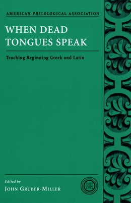 Book When Dead Tongues Speak: Teaching Beginning Greek and Latin by John Gruber-Miller