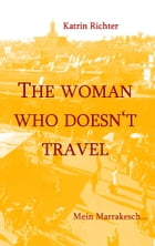 The woman who doesn't travel: Mein Marrakesch by Katrin Richter
