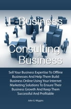 E-Business Consulting Business: Sell Your Business Expertise To Offline Businesses And Help Them Build Business Online Using Your In by John G. Wiggins