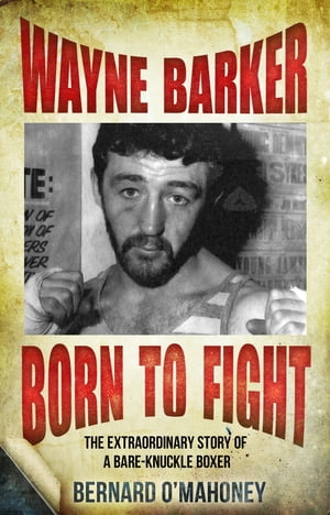 Wayne Barker: Born to Fight The Extraordinary Story of a Bare-Knuckle Boxer