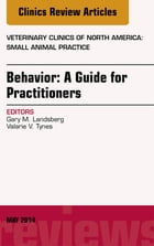 Behavior: A Guide For Practitioners, An Issue of Veterinary Clinics of North America: Small Animal Practice, E-Book by Gary Landsberg, BSc, DVM, Dipl ACVB, dip ECWABM (behaviour)