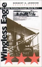 Wingless Eagle: U.S. Army Aviation through World War I by Herbert A. Johnson