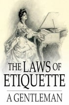 The Laws of Etiquette: Short Rules and Reflections for Conduct in Society by A Gentleman