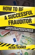 How to be a Successful Frauditor: A Practical Guide to Investigating Fraud in the Workplace for Internal Auditors and Managers by Peter Tickner