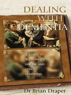 Dealing With Dementia: A guide to Alzheimer's Disease and other dementias by Brian Draper