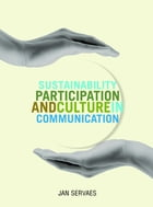 Sustainability, Participation & Culture in Communication: Theory and Praxis by Jan Servaes