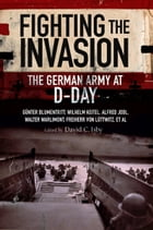 Fighting the Invasion: The German Army at D-Day by David C Isby