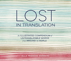 Lost in Translation: An Illustrated Compendium of Untranslatable Words from Around the World by Ella Frances Sanders