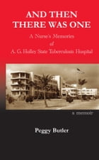 And Then There Was One: A Nurse's Memories of A.G. Holley State Tuberculosis Hospital by Peggy Butler