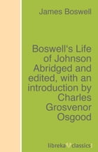 Boswell's Life of Johnson Abridged and edited, with an introduction by Charles Grosvenor Osgood by James Boswell