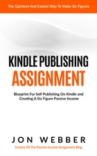 Kindle Publishing Assignment: Make Money From Home: Blueprint For Self Publishing And Making A Six Figure Passive Income by Jon Webber