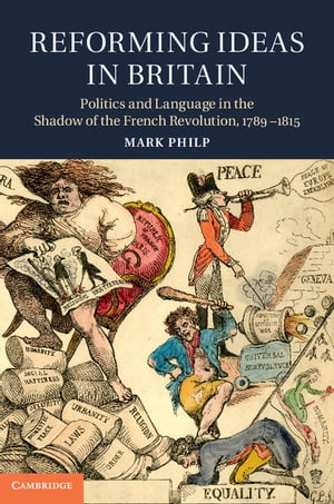 Reforming Ideas in Britain Politics and Language in the Shadow of the French Revolution,  1789?1815