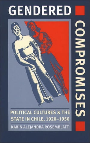 Gendered Compromises Political Cultures and the State in Chile,  1920-1950