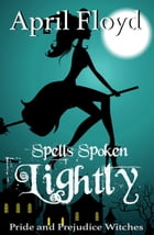Spells Spoken Lightly: Pride and Prejudice Witches by April Floyd