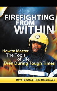 Firefighting from Within: How to Master the Tools of Life Even During Tough Times