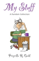 My Stuff: A Random Collection by Priscilla R. Oehl