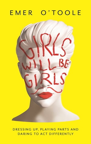 Girls Will Be Girls Dressing Up,  Playing Parts and Daring to Act Differently