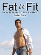 Fat to Fit: 50 Easy Ways to Lose Weight by Stefan Pinto
