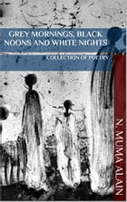 Grey Mornings, Black Noons and White Nights: A Collection of Poetry by N Muma Alain