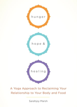 Hunger,  Hope,  and Healing A Yoga Approach to Reclaiming Your Relationship to Your Body and Food
