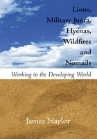 Lions, Military Junta, Hyenas, Wildfires and Nomads: Working in the Developing World by James Naylor