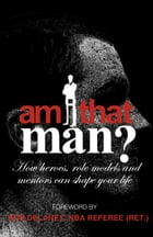 Am I That Man?: How Heroes, Role Models And Mentors Can Shape Your Life by Brian Willis