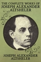 The Complete Works of Joseph Alexander Altsheler: 79 Works Fully Illustrated by Joseph Alexander Altsheler